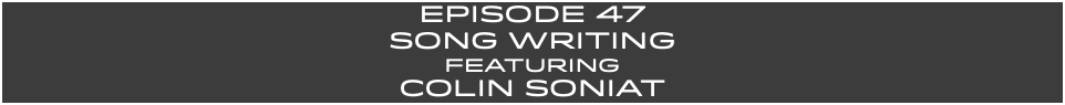 EpISODE 47 Song Writing FEaturing COLIN SONIAT