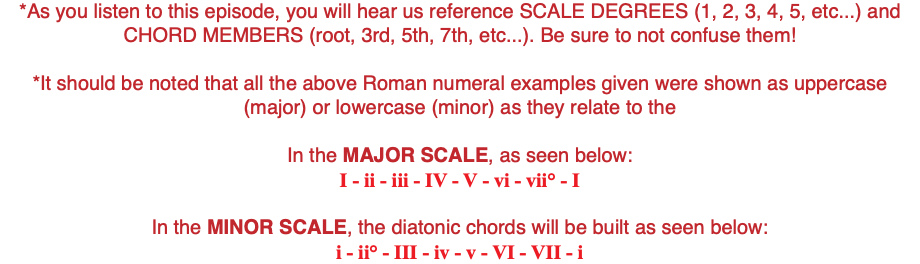 *As you listen to this episode, you will hear us reference SCALE DEGREES (1, 2, 3, 4, 5, etc...) and CHORD MEMBERS (root, 3rd, 5th, 7th, etc...). Be sure to not confuse them! *It should be noted that all the above Roman numeral examples given were shown as uppercase (major) or lowercase (minor) as they relate to the In the MAJOR SCALE, as seen below: I - ii - iii - IV - V - vi - vii° - I In the MINOR SCALE, the diatonic chords will be built as seen below: i - ii° - III - iv - v - VI - VII - i